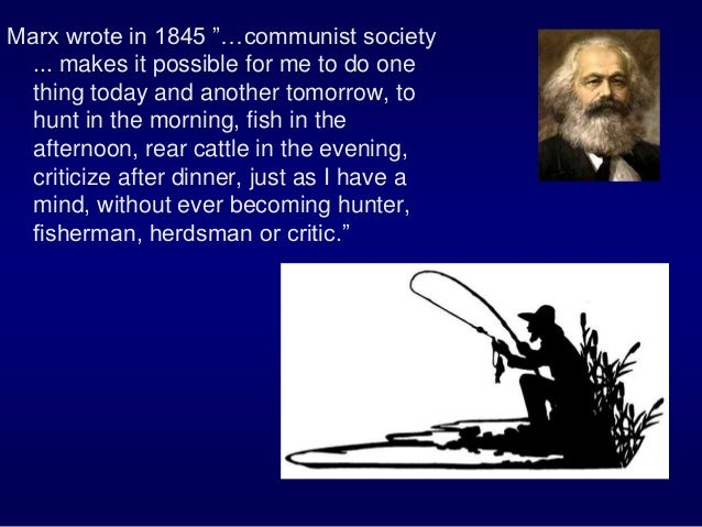 """Marx wrote in 1845 """"…communist society ... makes it possible for me to do one thing today and another tomorrow, to hunt in..."""
