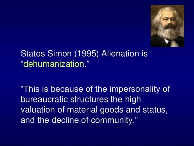 """States Simon (1995) Alienation is """"dehumanization."""" """"This is because of the impersonality of bureaucratic structures the h..."""