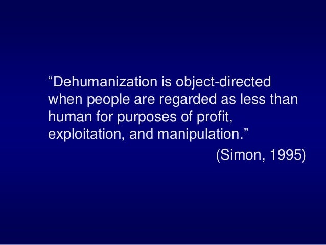 """""""Dehumanization is object-directed when people are regarded as less than human for purposes of profit, exploitation, and m..."""