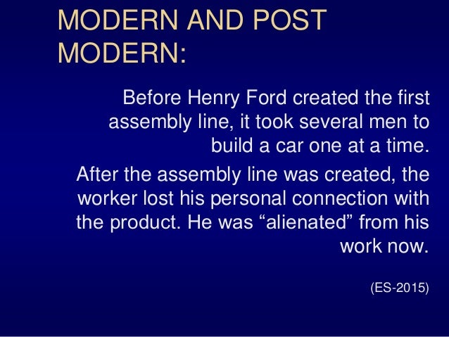 MODERN AND POST MODERN: Before Henry Ford created the first assembly line, it took several men to build a car one at a tim...