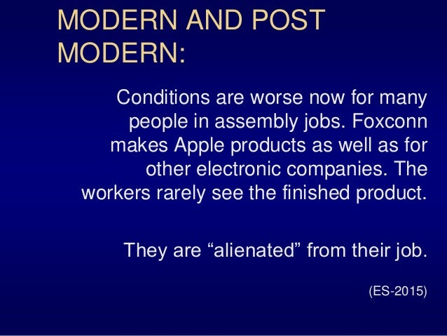 MODERN AND POST MODERN: Conditions are worse now for many people in assembly jobs. Foxconn makes Apple products as well as...