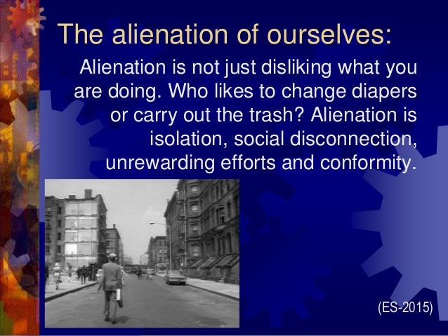 The alienation of ourselves: Alienation is not just disliking what you are doing. Who likes to change diapers or carry out...
