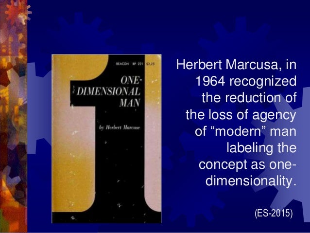 """Herbert Marcusa, in 1964 recognized the reduction of the loss of agency of """"modern"""" man labeling the concept as one- dimen..."""