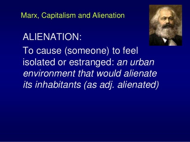 Marx, Capitalism and Alienation ALIENATION: To cause (someone) to feel isolated or estranged: an urban environment that wo...