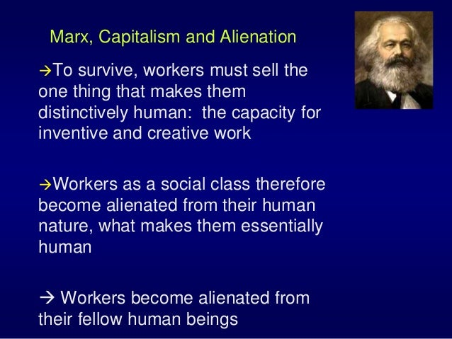 Marx, Capitalism and Alienation To survive, workers must sell the one thing that makes them distinctively human: the capa...