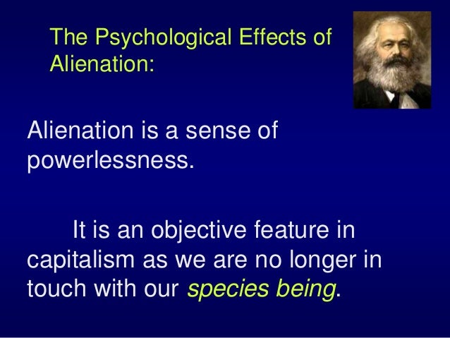 The Psychological Effects of Alienation: Alienation is a sense of powerlessness. It is an objective feature in capitalism ...