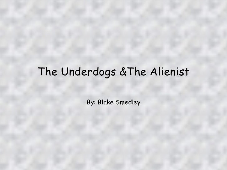 The Underdogs &The Alienist By: Blake Smedley