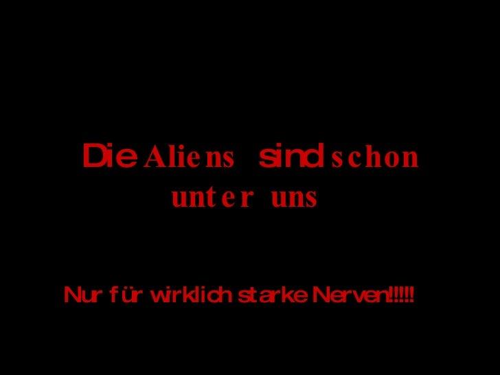 Die  Aliens   sind  schon unter uns   Nur für wirklich starke Nerven!!!!!