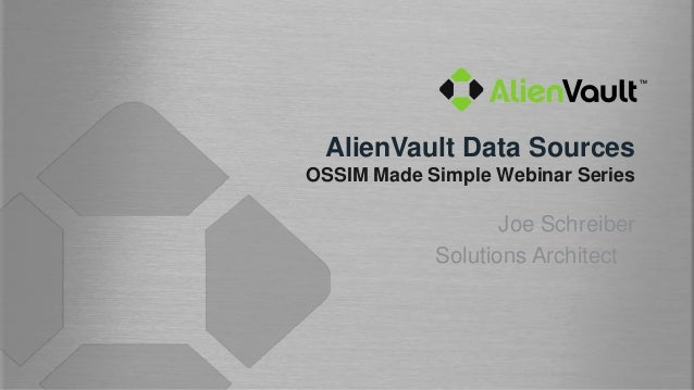 AlienVault Data SourcesOSSIM Made Simple Webinar Series                   Joe Schreiber            Solutions Architect