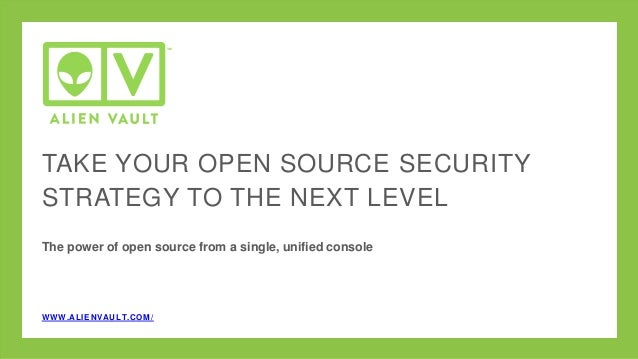TAKE YOUR OPEN SOURCE SECURITY STRATEGY TO THE NEXT LEVEL The power of open source from a single, unified console WWW.ALIE...
