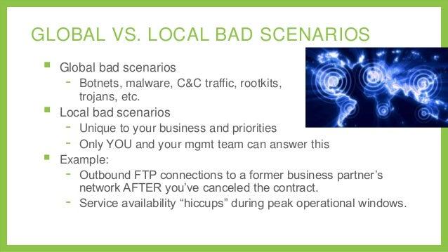 GLOBAL VS. LOCAL BAD SCENARIOS       Global bad scenarios  -  Botnets, malware, C&C traffic, rootkits, trojans, etc.  L...