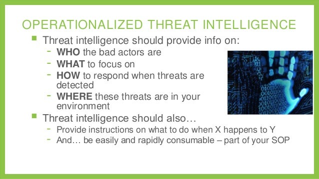OPERATIONALIZED THREAT INTELLIGENCE   Threat intelligence should provide info on: -  WHO the bad actors are WHAT to focus...
