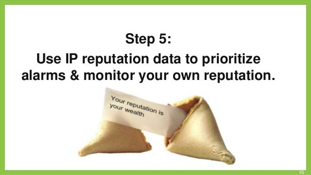 Step 5: Use IP reputation data to prioritize alarms & monitor your own reputation.  15