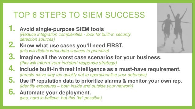 TOP 6 STEPS TO SIEM SUCCESS  1.  Avoid single-purpose SIEM tools (Reduce integration complexities - look for built-in secu...