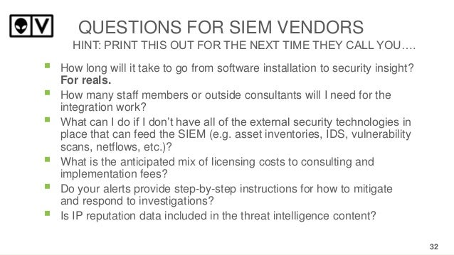 QUESTIONS FOR SIEM VENDORS HINT: PRINT THIS OUT FOR THE NEXT TIME THEY CALL YOU….           How long will it take to...