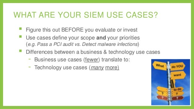 WHAT ARE YOUR SIEM USE CASES?      Figure this out BEFORE you evaluate or invest Use cases define your scope and your p...