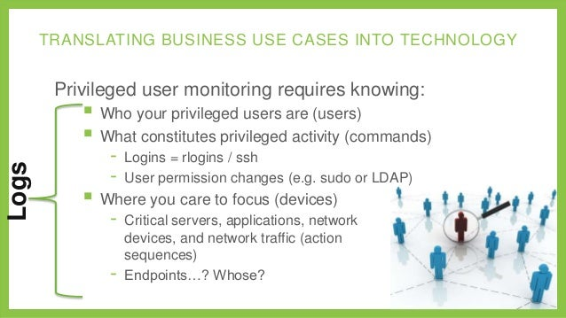 TRANSLATING BUSINESS USE CASES INTO TECHNOLOGY  Privileged user monitoring requires knowing:  Logs   Who your privileged ...