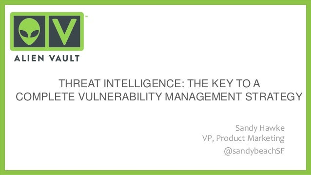 THREAT INTELLIGENCE: THE KEY TO A COMPLETE VULNERABILITY MANAGEMENT STRATEGY Sandy Hawke VP, Product Marketing @sandybeach...