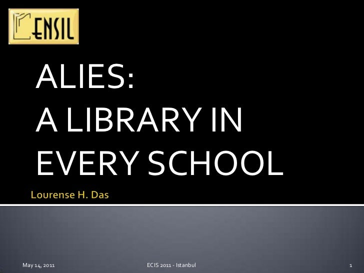 ALIES:<br />A LIBRARY IN EVERY SCHOOL<br />Lourense H. Das<br />May 14, 2011<br />1<br />ECIS 2011 - Istanbul<br />