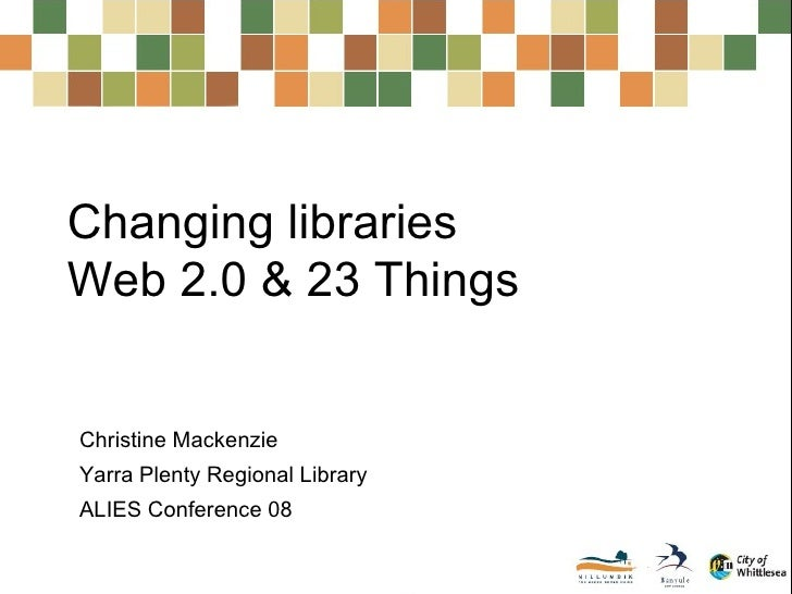 Changing libraries  Web 2.0 & 23 Things Christine Mackenzie Yarra Plenty Regional Library ALIES Conference 08