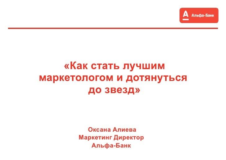 «Как стать лучшим маркетологом и дотянуться  до звезд» Оксана Алиева Маркетинг Директор  Альфа-Банк