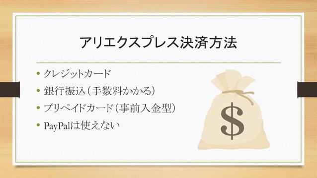 アリエクスプレス決済方法 • クレジットカード • 銀行振込(手数料かかる) • プリペイドカード(事前入金型) • PayPalは使えない