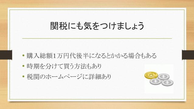 関税にも気をつけましょう • 購入総額1万円代後半になるとかかる場合もある • 時期を分けて買う方法もあり • 税関のホームページに詳細あり