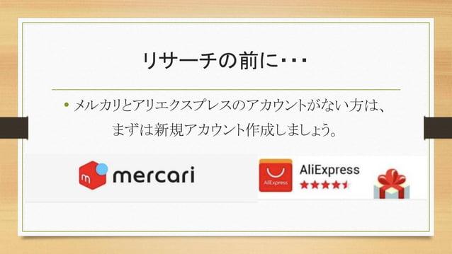 リサーチの前に・・・ • メルカリとアリエクスプレスのアカウントがない方は、 まずは新規アカウント作成しましょう。