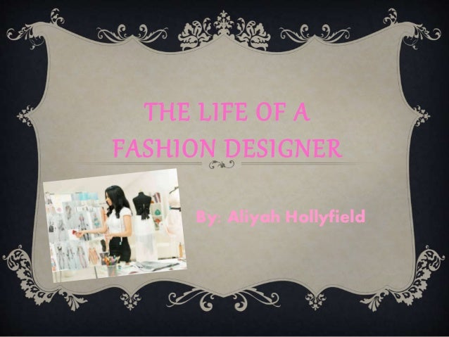 THE LIFE OF A FASHION DESIGNER By: Aliyah Hollyfield