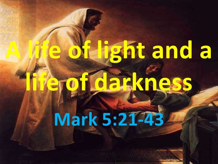A life of light and a   life of darkness     Mark 5:21-43