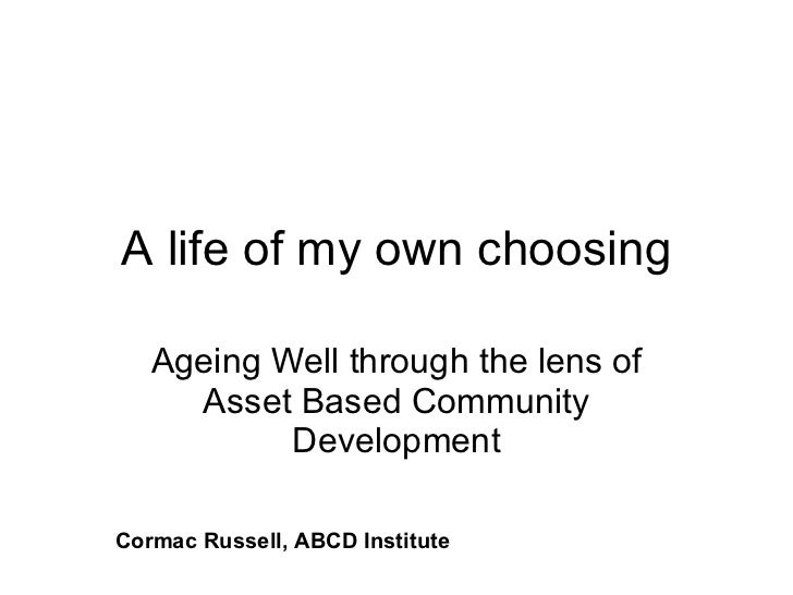 A life of my own choosing Ageing Well through the lens of Asset Based Community Development Cormac Russell, ABCD Institute