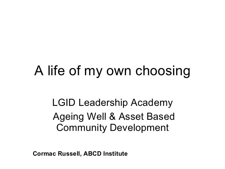 A life of my own choosing LGID Leadership Academy Ageing Well & Asset Based Community Development Cormac Russell, ABCD Ins...