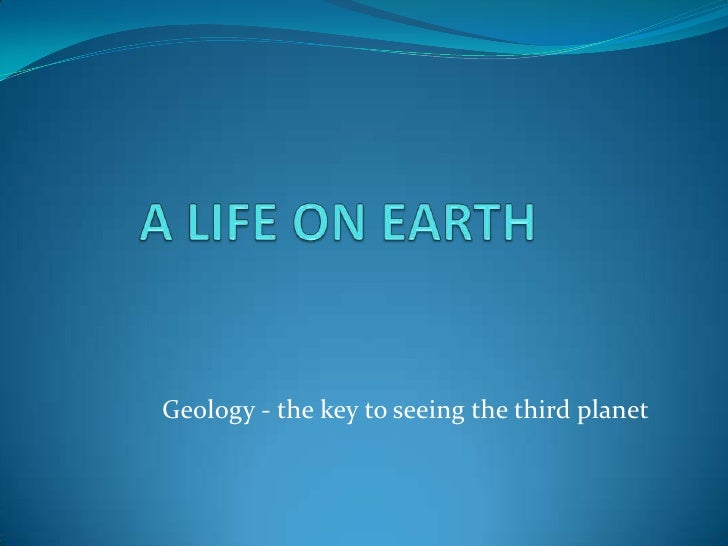 A LIFE ON EARTH<br />Geology - the key to seeing the third planet<br />