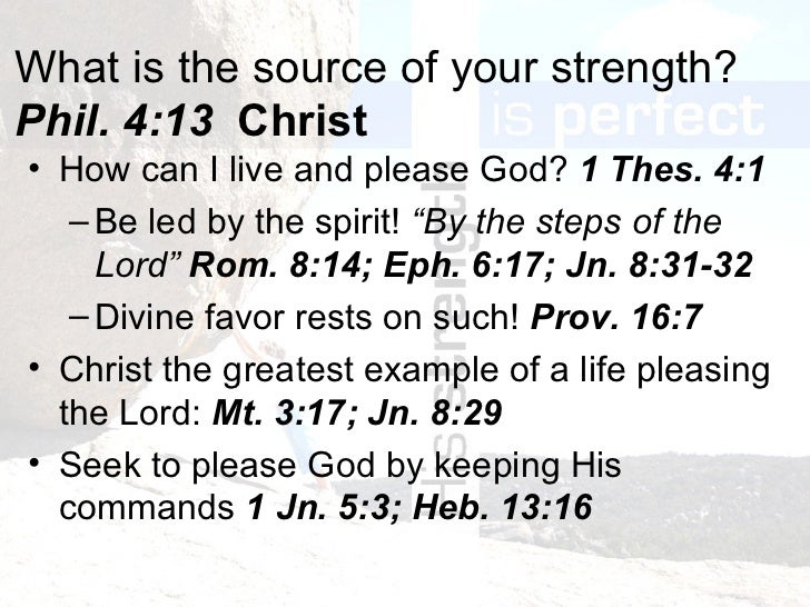 What is the source of your strength? Phil. 4:13  Christ <ul><li>How can I live and please God?  1 Thes. 4:1 </li></ul><ul>...