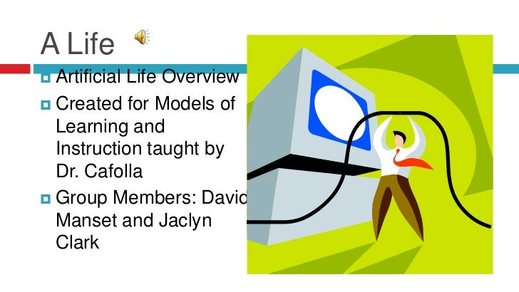 A Life <br />Artificial Life Overview<br />Created for Models of Learning and Instruction taught by Dr. Cafolla<br />Group...