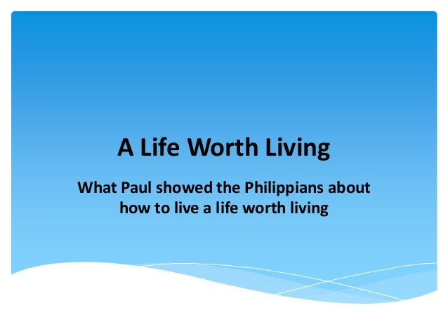 A Life Worth Living What Paul showed the Philippians about how to live a life worth living