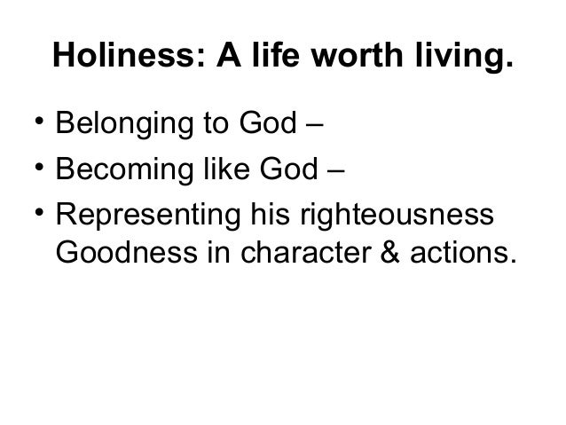 Holiness: A life worth living. • Belonging to God – • Becoming like God – • Representing his righteousness Goodness in cha...