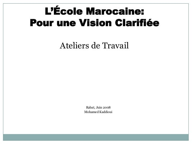 L'École Marocaine: Pour une Vision Clarifiée Ateliers de Travail Rabat, Juin 2008 Mohamed Kaddioui
