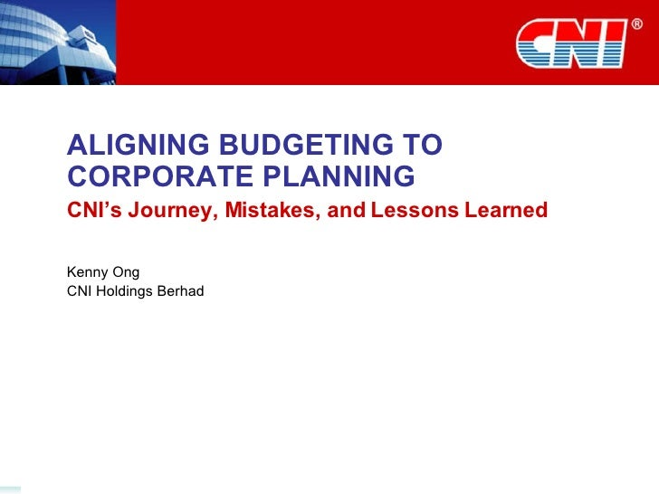 ALIGNING BUDGETING TO CORPORATE PLANNING CNI's Journey, Mistakes, and Lessons Learned Kenny Ong CNI Holdings Berhad