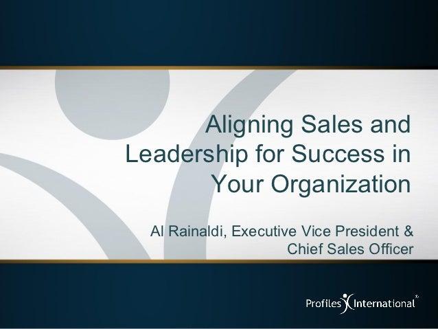 Aligning Sales andLeadership for Success in       Your Organization  Al Rainaldi, Executive Vice President &              ...