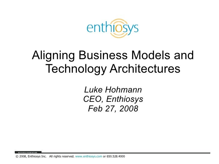 Aligning Business Models and Technology Architectures Luke Hohmann CEO, Enthiosys Feb 27, 2008
