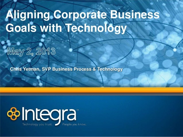 Aligning Corporate BusinessGoals with TechnologyChris Yetman, SVP Business Process & Technology