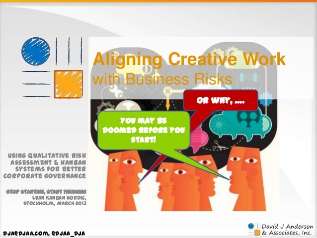 Aligning Creative Work with Business Risks Or why, …. You may be doomed before you start! Using qualitative risk assessmen...