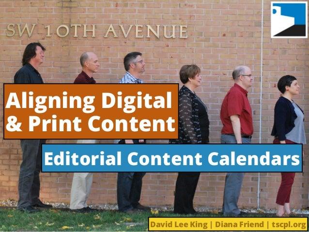 Aligning Digital & Print Content Editorial Content Calendars David Lee King | Diana Friend | tscpl.org