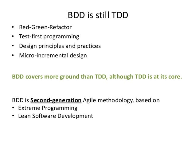 BDD is still TDD • • • •  Red-Green-Refactor Test-first programming Design principles and practices Micro-incremental desi...