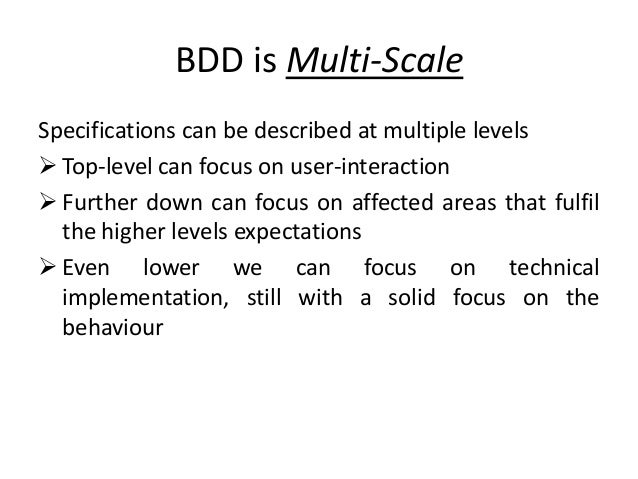 BDD is Multi-Scale Specifications can be described at multiple levels  Top-level can focus on user-interaction  Further ...