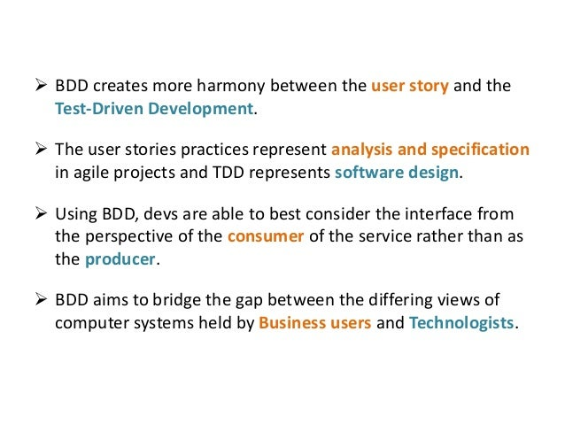  BDD creates more harmony between the user story and the Test-Driven Development.  The user stories practices represent ...