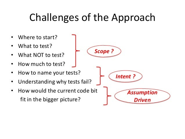 Challenges of the Approach • • • • • • •  Where to start? What to test? Scope ? What NOT to test? How much to test? How to...