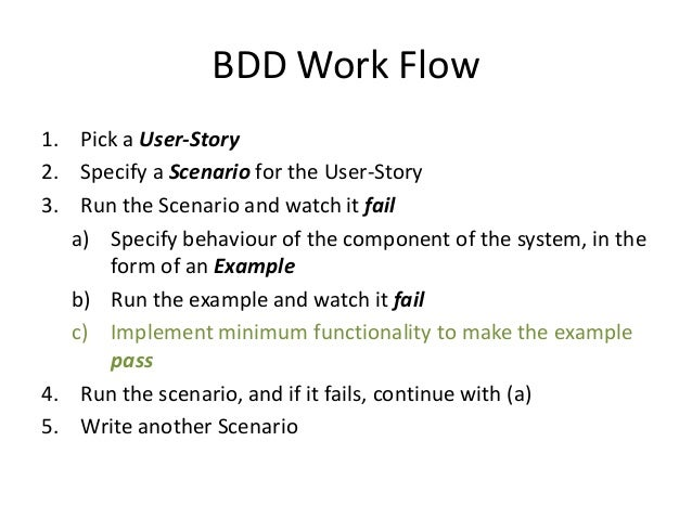 BDD Work Flow 1. Pick a User-Story 2. Specify a Scenario for the User-Story 3. Run the Scenario and watch it fail a) Speci...