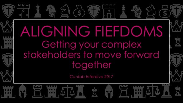 ALIGNING FIEFDOMS Getting your complex stakeholders to move forward together Confab Intensive 2017